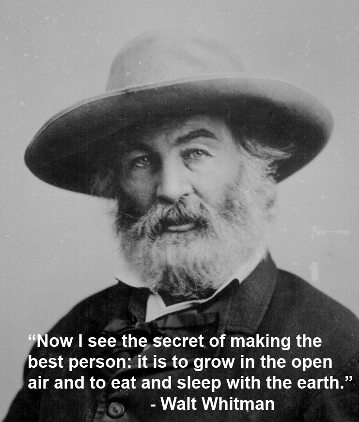 Now I see the secret of making the best person: it is to grow in the open air and to eat and sleep with the earth. -Walt Whitman