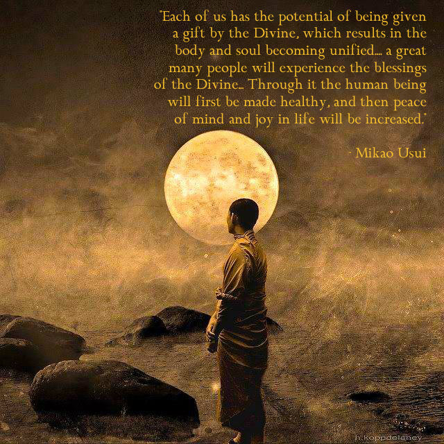 Each of us has the potential of being given a gift by the Divine, which results in the body and soul becoming unified… a great many people will experience the blessings of the Divine. Through it the human being will first be made healthy, and then peace of mind and joy in life will be increased – Mikao Usui